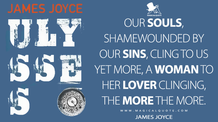 Our souls, shamewounded by our sins, cling to us yet more, a woman to her lover clinging, the more the more. - James Joyce (Ulysses Quotes)