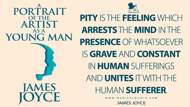Pity is the feeling which arrests the mind in the presence of whatsoever is grave and constant in human sufferings and unites it with the human sufferer. - James Joyce (A Portrait of the Artist as a Young Man Quotes)