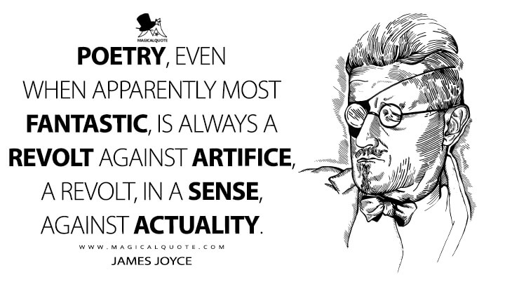 Poetry, even when apparently most fantastic, is always a revolt against artifice, a revolt, in a sense, against actuality. - James Joyce Quotes