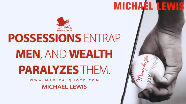 Possessions entrap men, and wealth paralyzes them. - Michael Lewis (Moneyball: The Art of Winning an Unfair Game Quotes)