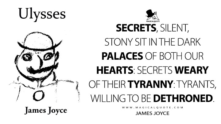 Secrets, silent, stony sit in the dark palaces of both our hearts: secrets weary of their tyranny: tyrants, willing to be dethroned. - James Joyce (Ulysses Quotes)