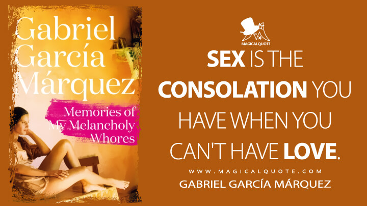 Sex is the consolation you have when you can't have love. - Gabriel García Márquez (Memories of My Melancholy Whores Quotes)