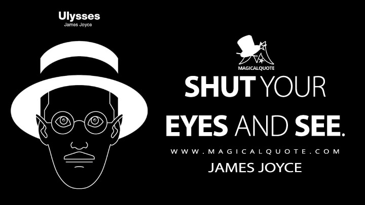 Shut your eyes and see. - James Joyce (Ulysses Quotes)