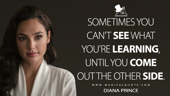 Sometimes you can't see what you're learning, until you come out the other side. - Diana Prince (Wonder Woman 1984 Quotes)