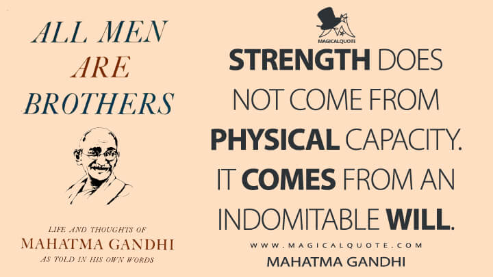 Strength does not come from physical capacity. It comes from an indomitable will. - Mahatma Gandhi (All Men are Brothers Quotes)