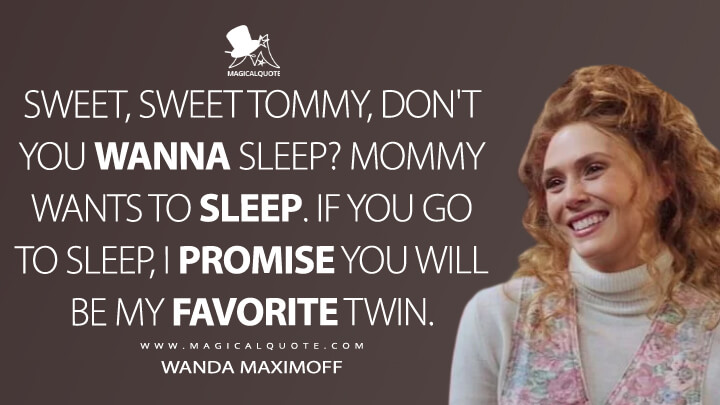 Sweet, sweet Tommy, don't you wanna sleep? Mommy wants to sleep. If you go to sleep, I promise you will be my favorite twin. - Wanda Maximoff (WandaVision Quotes)
