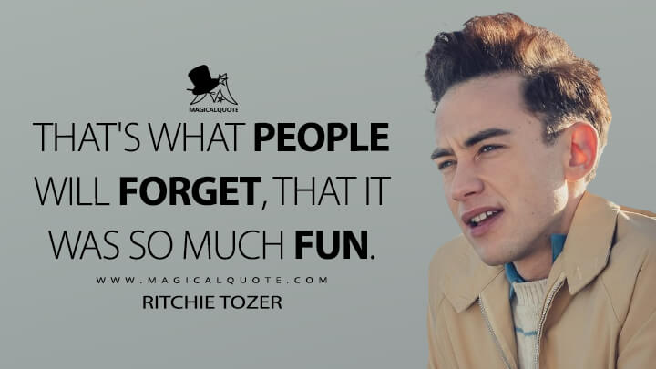 That's what people will forget, that it was so much fun. - Ritchie Tozer (It's a Sin Quotes)