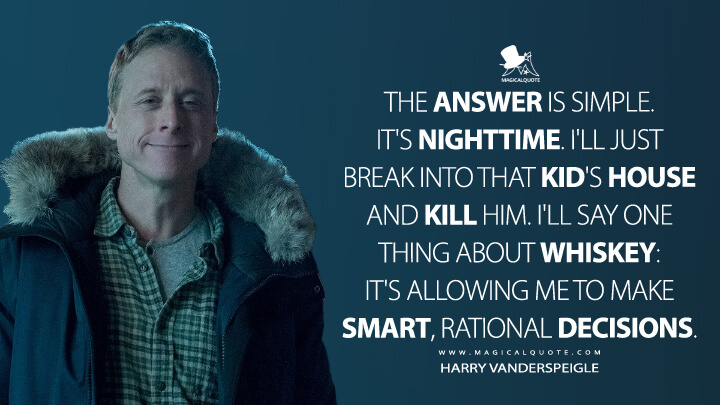 The answer is simple. It's nighttime. I'll just break into that kid's house and kill him. I'll say one thing about whiskey: it's allowing me to make smart, rational decisions. - Harry Vanderspeigle (Resident Alien Quotes)