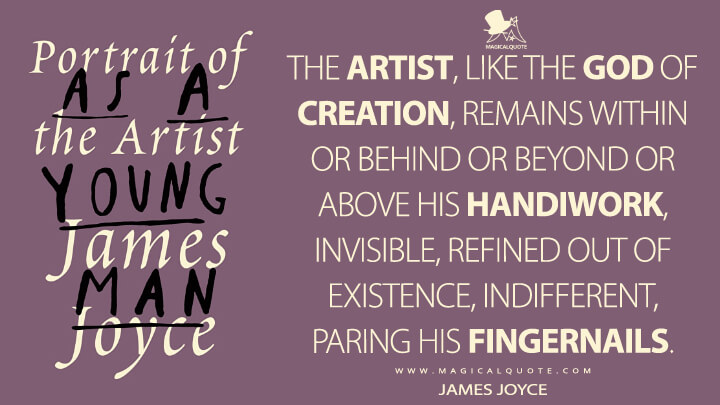 The artist, like the God of creation, remains within or behind or beyond or above his handiwork, invisible, refined out of existence, indifferent, paring his fingernails. - James Joyce (A Portrait of the Artist as a Young Man Quotes)