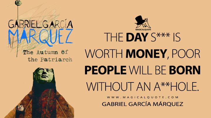 The day s*** is worth money, poor people will be born without an a**hole. - Gabriel García Márquez (The Autumn of the Patriarch Quotes)