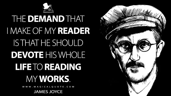 The demand that I make of my reader is that he should devote his whole life to reading my works. - James Joyce Quotes