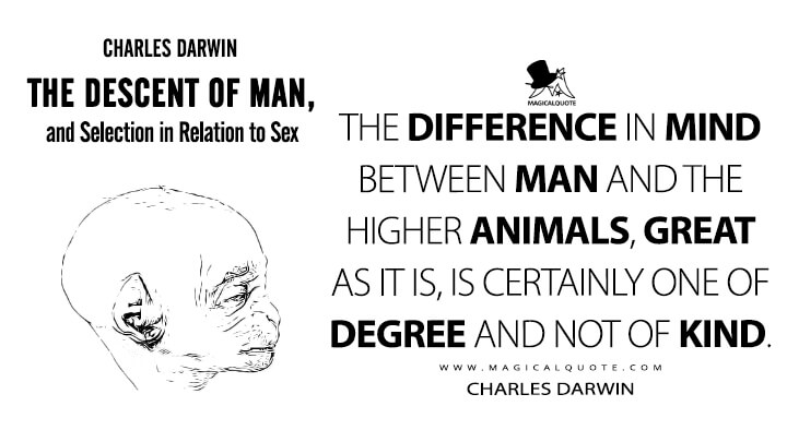 The difference in mind between man and the higher animals, great as it is, is certainly one of degree and not of kind. - Charles Darwin (The Descent of Man, and Selection in Relation to Sex Quotes)