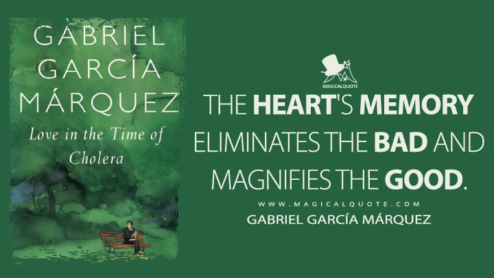 The heart's memory eliminates the bad and magnifies the good. - Gabriel García Márquez (Love in the Time of Cholera Quotes)
