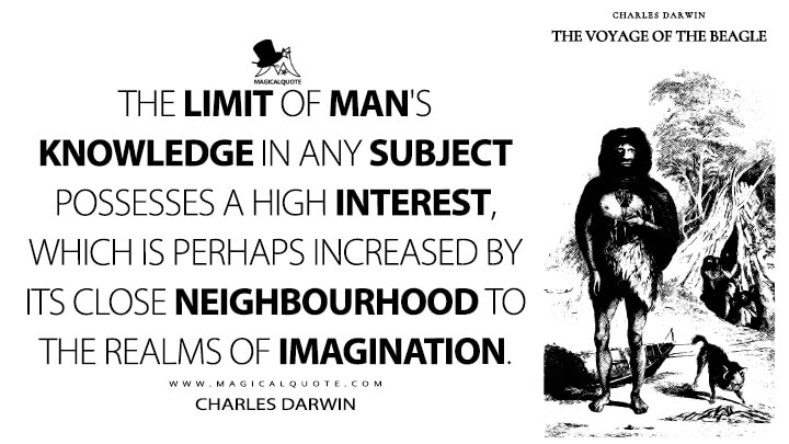 The limit of man's knowledge in any subject possesses a high interest, which is perhaps increased by its close neighbourhood to the realms of imagination. - Charles Darwin (The Voyage of the Beagle Quotes)
