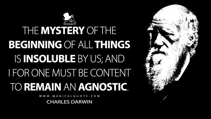 The mystery of the beginning of all things is insoluble by us; and I for one must be content to remain an Agnostic. - Charles Darwin Quotes