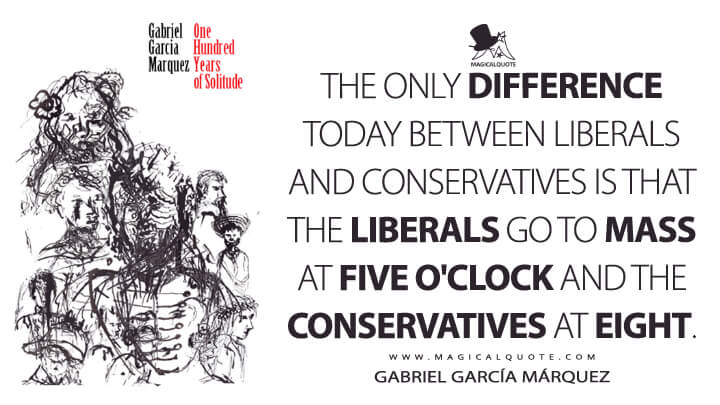 The only difference today between Liberals and Conservatives is that the Liberals go to mass at five o'clock and the Conservatives at eight. - Gabriel García Márquez (One Hundred Years of Solitude Quotes)