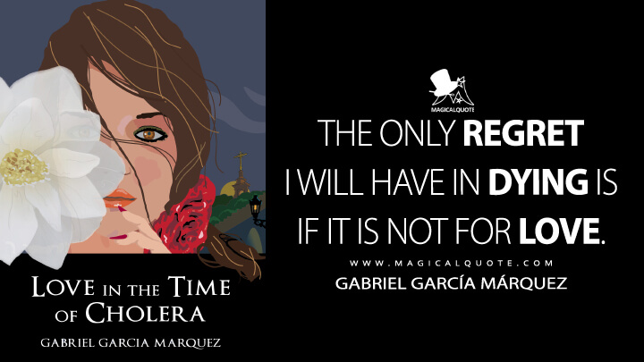 The only regret I will have in dying is if it is not for love. - Gabriel García Márquez (Love in the Time of Cholera Quotes)