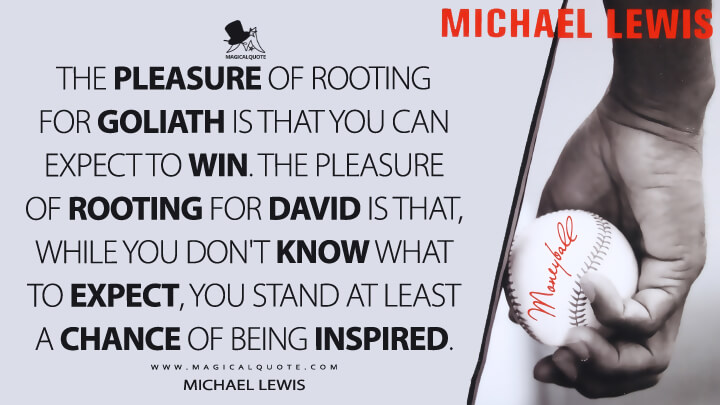 The pleasure of rooting for Goliath is that you can expect to win. The pleasure of rooting for David is that, while you don't know what to expect, you stand at least a chance of being inspired. - Michael Lewis (Moneyball: The Art of Winning an Unfair Game Quotes)