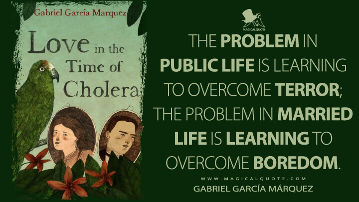 The problem in public life is learning to overcome terror; the problem in married life is learning to overcome boredom. - Gabriel García Márquez (Love in the Time of Cholera Quotes)