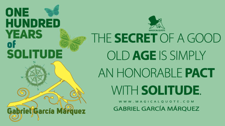 The secret of a good old age is simply an honorable pact with solitude. - Gabriel García Márquez (One Hundred Years of Solitude Quotes)