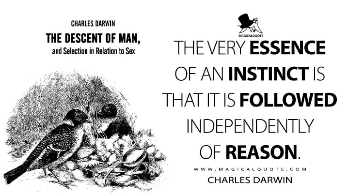 The very essence of an instinct is that it is followed independently of reason. - Charles Darwin (The Descent of Man, and Selection in Relation to Sex Quotes)