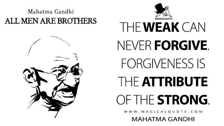 The weak can never forgive. Forgiveness is the attribute of the strong. - Mahatma Gandhi (All Men are Brothers Quotes)