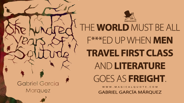 The world must be all f***ed up when men travel first class and literature goes as freight. - Gabriel García Márquez (One Hundred Years of Solitude Quotes)