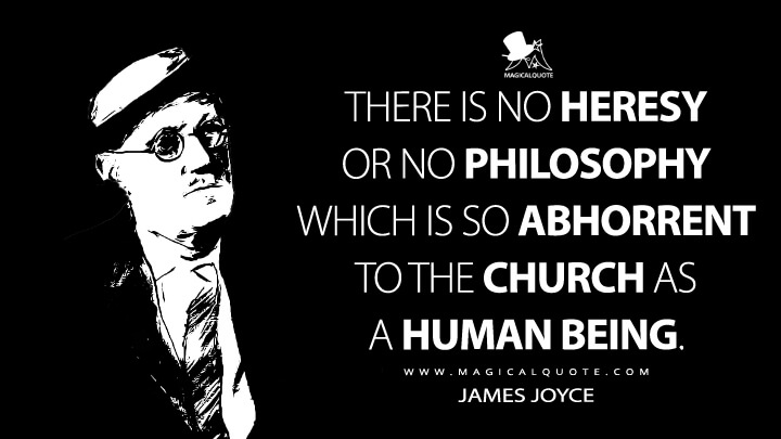 There is no heresy or no philosophy which is so abhorrent to the church as a human being. - James Joyce Quotes