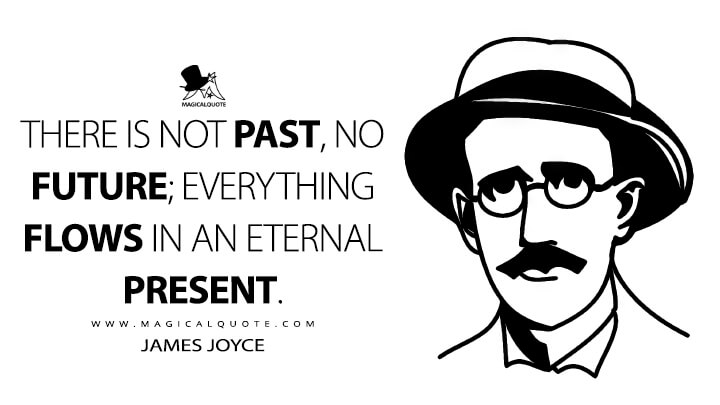 There is not past, no future; everything flows in an eternal present. - James Joyce Quotes