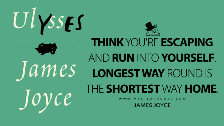 Think you're escaping and run into yourself. Longest way round is the shortest way home. - James Joyce (Ulysses Quotes)