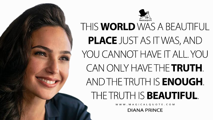 This world was a beautiful place just as it was, and you cannot have it all. You can only have the truth. And the truth is enough. The truth is beautiful. - Diana Prince (Wonder Woman 1984 Quotes)