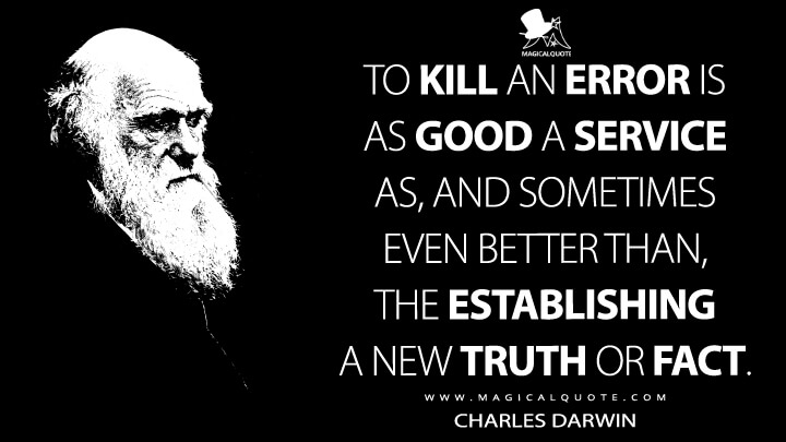 To kill an error is as good a service as, and sometimes even better than, the establishing a new truth or fact. - Charles Darwin Quotes