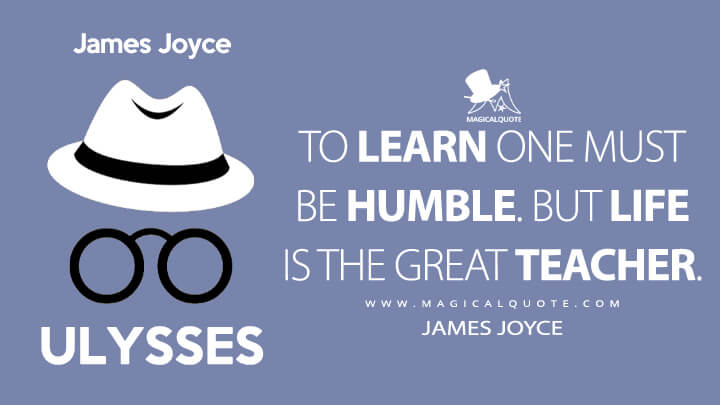 To learn one must be humble. But life is the great teacher. - James Joyce (Ulysses Quotes)
