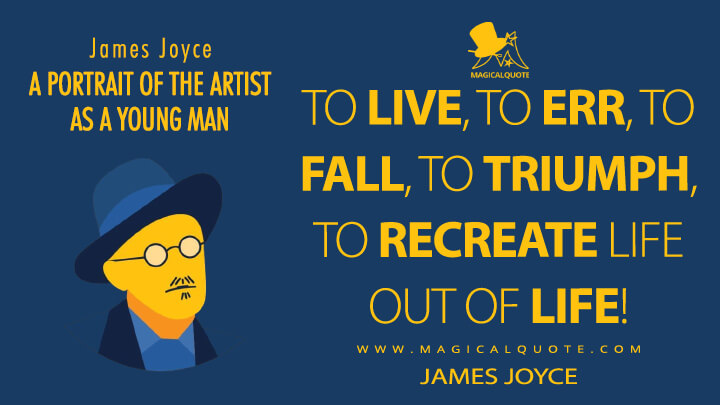To live, to err, to fall, to triumph, to recreate life out of life! - James Joyce (A Portrait of the Artist as a Young Man Quotes)