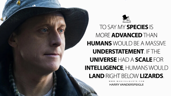 To say my species is more advanced than humans would be a massive understatement. If the universe had a scale for intelligence, humans would land right below lizards. - Harry Vanderspeigle (Resident Alien Quotes)