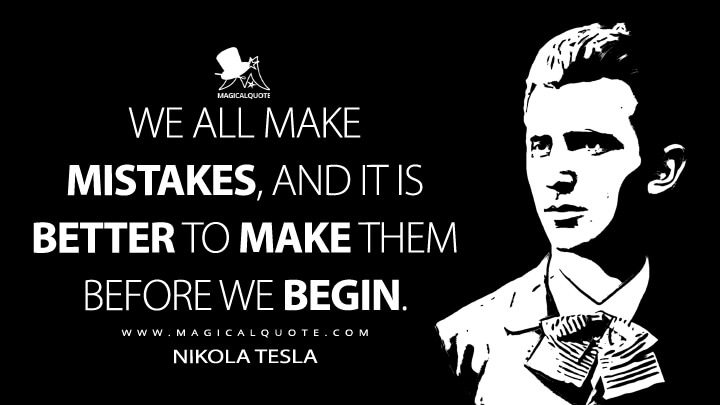 We all make mistakes, and it is better to make them before we begin. - Nikola Tesla Quotes