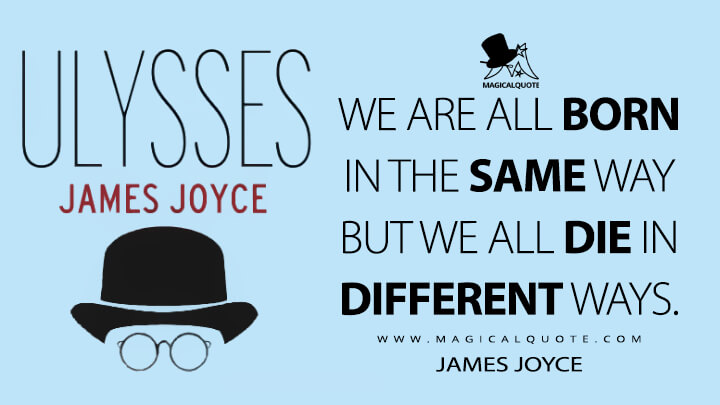 We are all born in the same way but we all die in different ways. - James Joyce (Ulysses Quotes)