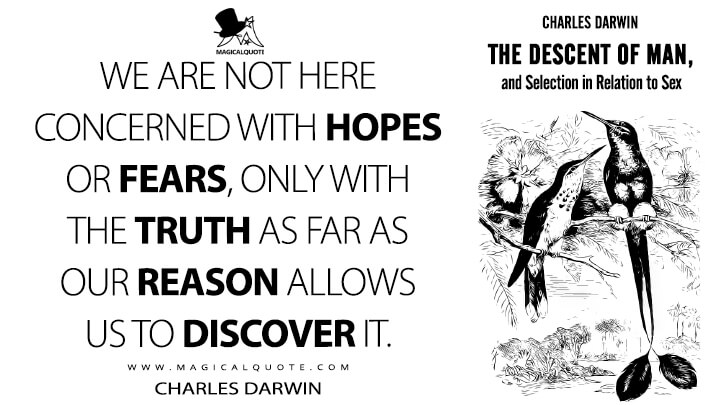 We are not here concerned with hopes or fears, only with the truth as far as our reason allows us to discover it. - Charles Darwin (The Descent of Man, and Selection in Relation to Sex Quotes)