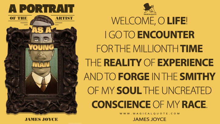 Welcome, O life! I go to encounter for the millionth time the reality of experience and to forge in the smithy of my soul the uncreated conscience of my race. - James Joyce (A Portrait of the Artist as a Young Man Quotes)