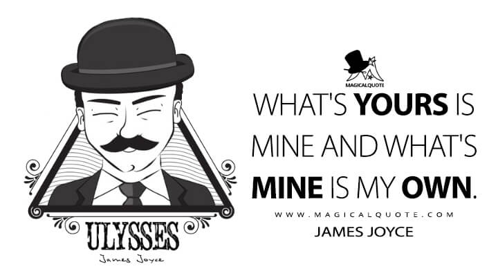 What's yours is mine and what's mine is my own. - James Joyce (Ulysses Quotes)