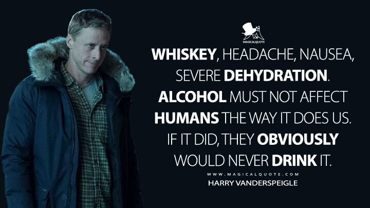 Whiskey, headache, nausea, severe dehydration. Alcohol must not affect humans the way it does us. If it did, they obviously would never drink it. - Harry Vanderspeigle (Resident Alien Quotes)