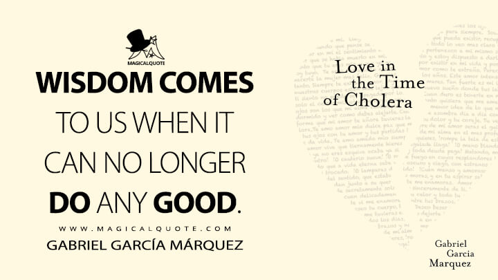 Wisdom comes to us when it can no longer do any good. - Gabriel García Márquez (Love in the Time of Cholera Quotes)