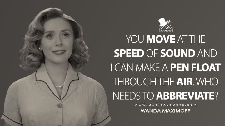 You move at the speed of sound and I can make a pen float through the air. Who needs to abbreviate? - Wanda Maximoff (WandaVision Quotes)