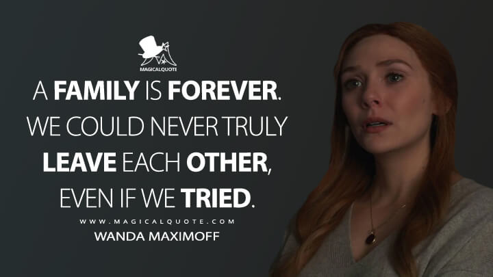 A family is forever. We could never truly leave each other, even if we tried. - Wanda Maximoff (WandaVision Quotes)