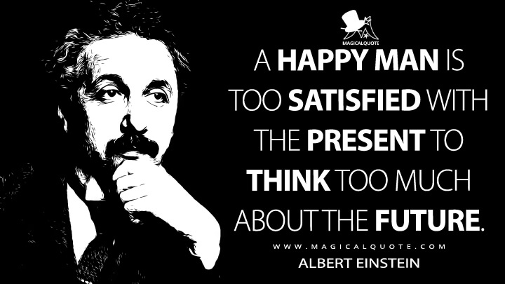 A happy man is too satisfied with the present to think too much about the future. - Albert Einstein Quotes