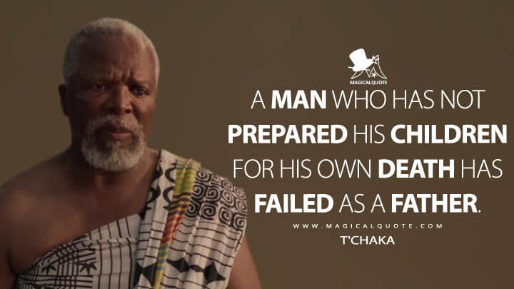 A man who has not prepared his children for his own death has failed as a father. - T'Chaka (Black Panther Quotes)