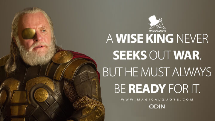 A wise king never seeks out war. But he must always be ready for it. - Odin (Thor Quotes)