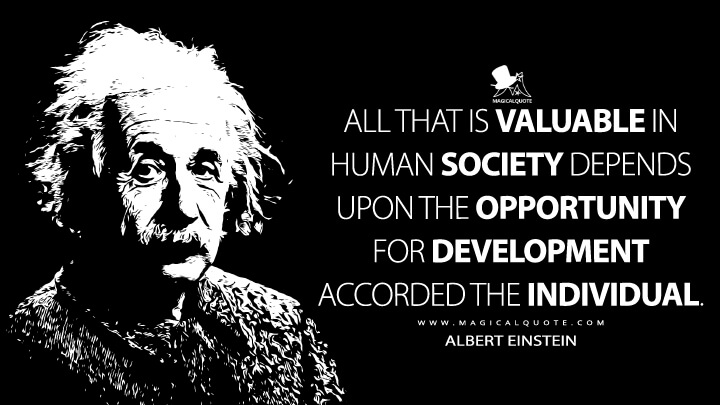 All that is valuable in human society depends upon the opportunity for development accorded the individual. - Albert Einstein Quotes