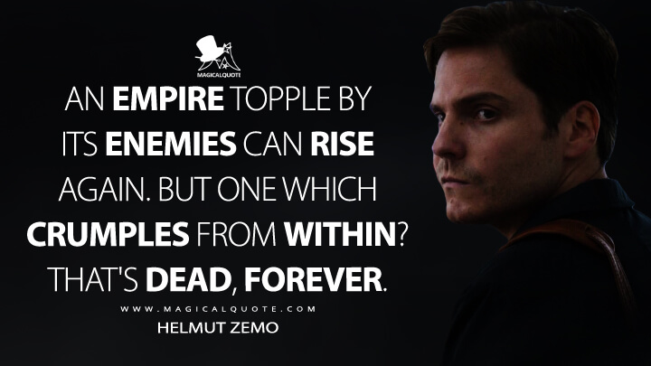 An empire topple by its enemies can rise again. But one which crumples from within? That's dead, forever. - Helmut Zemo (Captain America: Civil War Quotes)