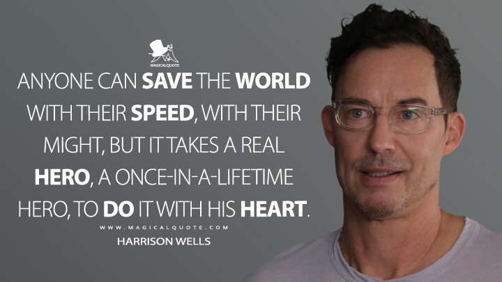 Anyone can save the world with their speed, with their might, but it takes a real hero, a once-in-a-lifetime hero, to do it with his heart. - Harrison Wells (The Flash Quotes)